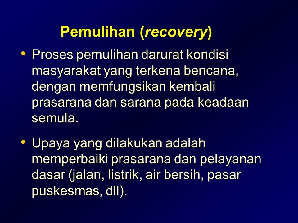 Pemulihan (recovery) • Proses pemulihan darurat kondisi masyarakat yang terkena bencana, dengan memfungsikan kembali prasarana dan sarana pada keadaan