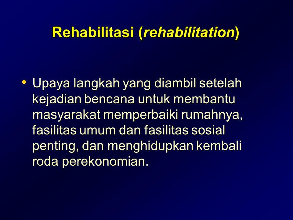 Rehabilitasi (rehabilitation) • Upaya langkah yang diambil setelah kejadian bencana untuk membantu masyarakat memperbaiki rumahnya, fasilitas umum dan