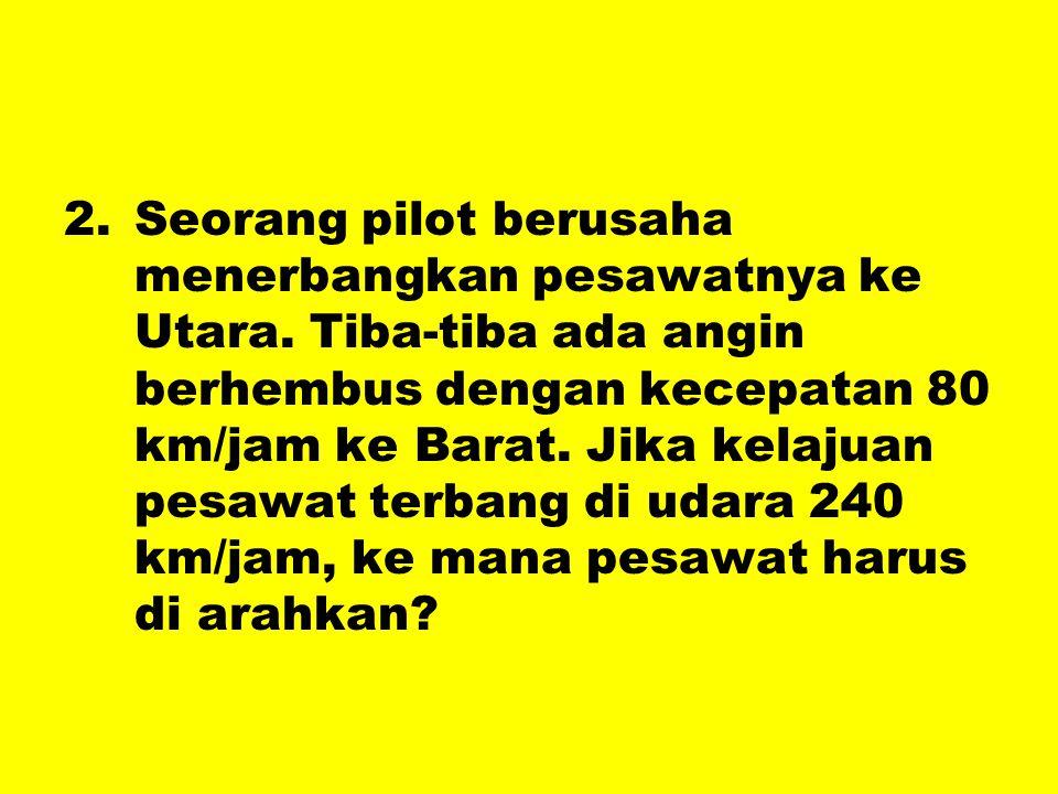 2.Seorang pilot berusaha menerbangkan pesawatnya ke Utara. Tiba-tiba ada angin berhembus dengan kecepatan 80 km/jam ke Barat. Jika kelajuan pesawat te