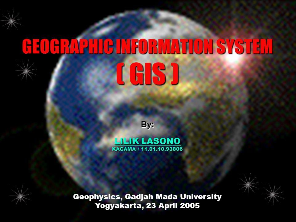 GEOGRAPHIC INFORMATION SYSTEM ( GIS ) Geophysics, Gadjah Mada University Yogyakarta, 23 April 2005 By: LILIK LASONO KAGAMA / 11.01.10.93806
