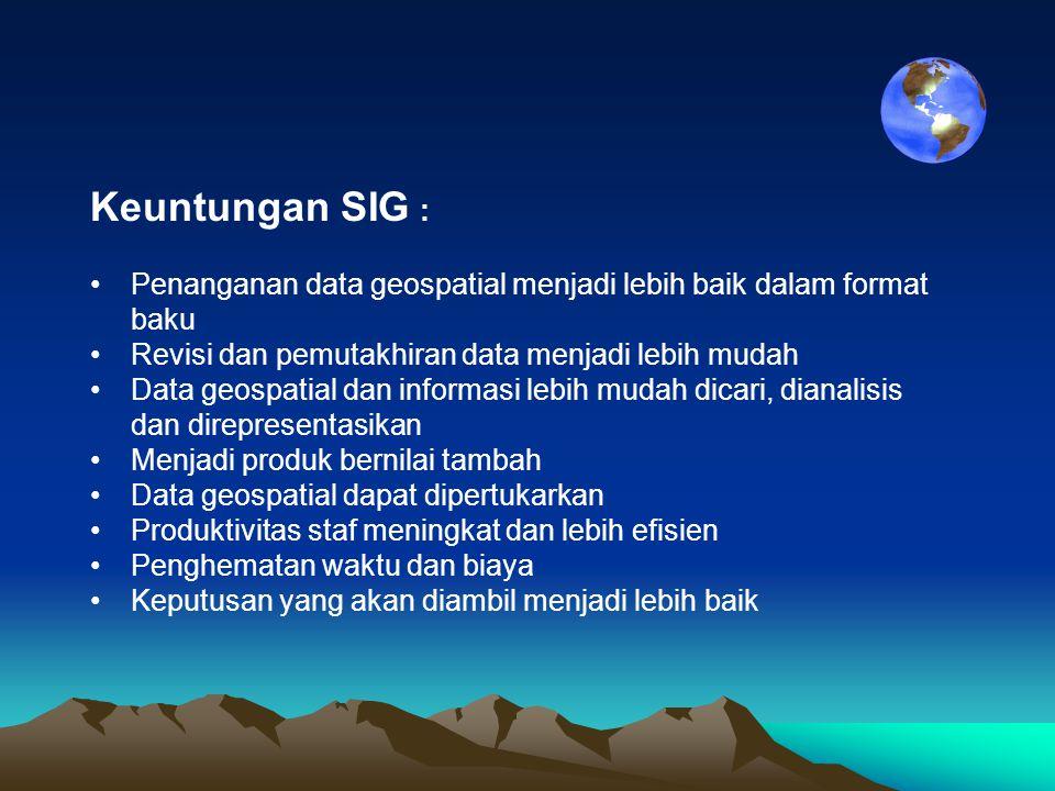 Keuntungan SIG : •Penanganan data geospatial menjadi lebih baik dalam format baku •Revisi dan pemutakhiran data menjadi lebih mudah •Data geospatial d