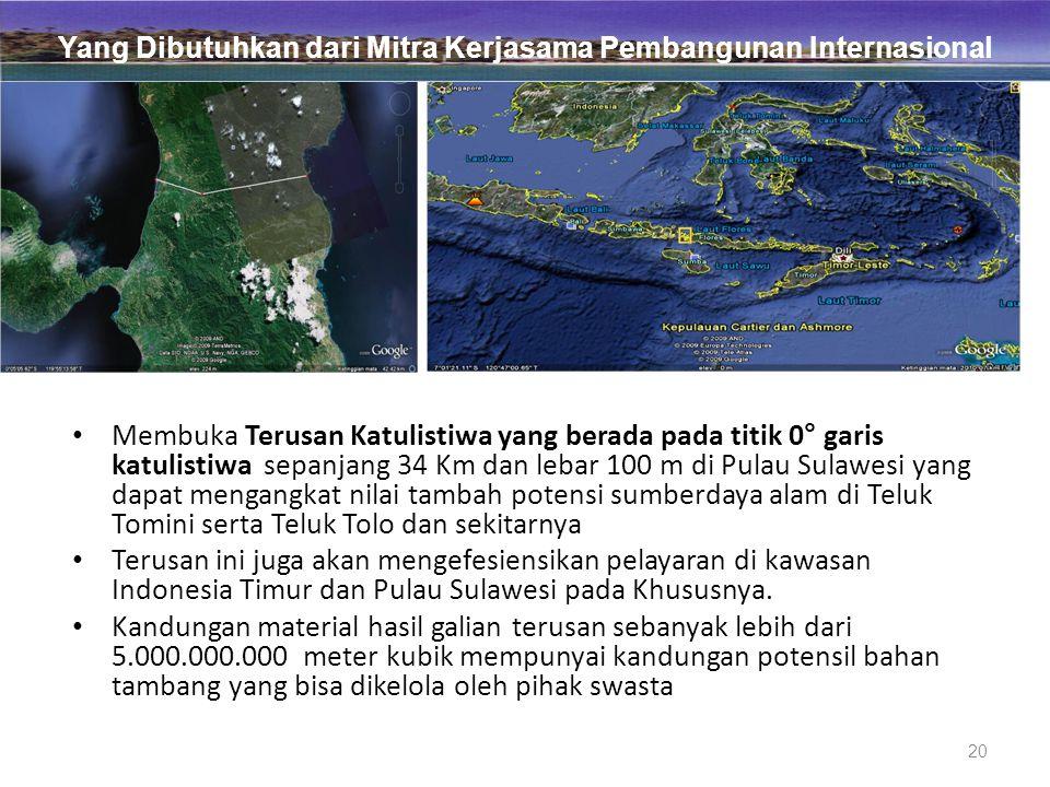20 • Membuka Terusan Katulistiwa yang berada pada titik 0° garis katulistiwa sepanjang 34 Km dan lebar 100 m di Pulau Sulawesi yang dapat mengangkat nilai tambah potensi sumberdaya alam di Teluk Tomini serta Teluk Tolo dan sekitarnya • Terusan ini juga akan mengefesiensikan pelayaran di kawasan Indonesia Timur dan Pulau Sulawesi pada Khususnya.