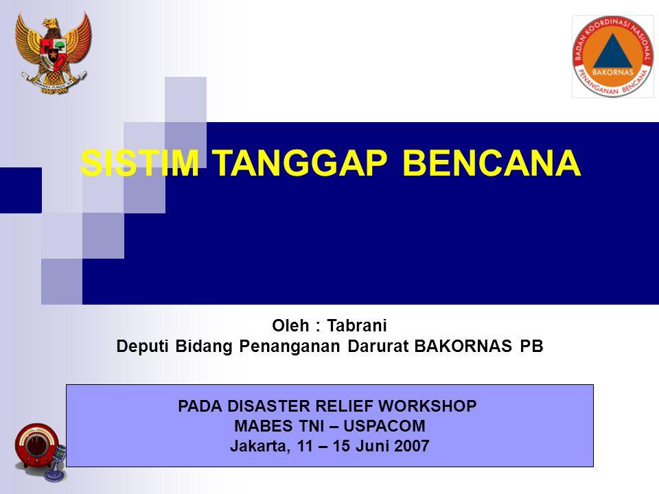 SISTIM TANGGAP BENCANA Oleh : Tabrani Deputi Bidang Penanganan Darurat BAKORNAS PB PADA DISASTER RELIEF WORKSHOP MABES TNI – USPACOM Jakarta, 11 – 15 Juni 2007