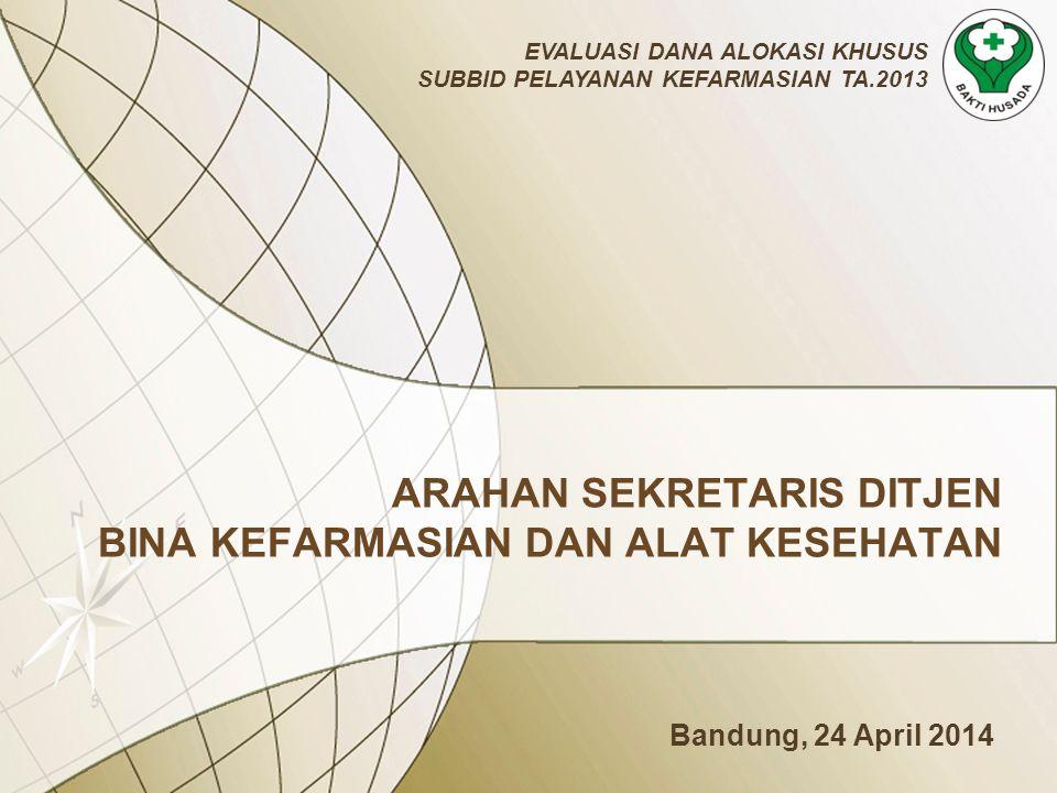 ARAHAN SEKRETARIS DITJEN BINA KEFARMASIAN DAN ALAT KESEHATAN EVALUASI DANA ALOKASI KHUSUS SUBBID PELAYANAN KEFARMASIAN TA.2013 Bandung, 24 April 2014