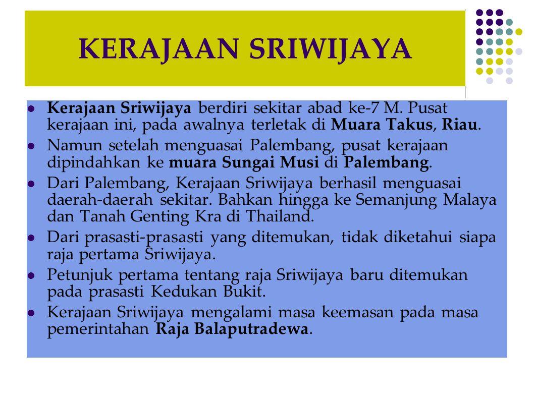 KERAJAAN SRIWIJAYA  Kerajaan Sriwijaya berdiri sekitar abad ke-7 M. Pusat kerajaan ini, pada awalnya terletak di Muara Takus, Riau.  Namun setelah m
