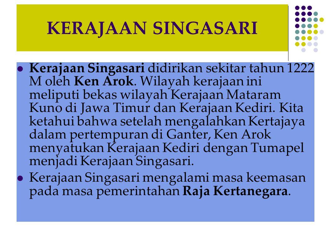 KERAJAAN SINGASARI  Kerajaan Singasari didirikan sekitar tahun 1222 M oleh Ken Arok. Wilayah kerajaan ini meliputi bekas wilayah Kerajaan Mataram Kun