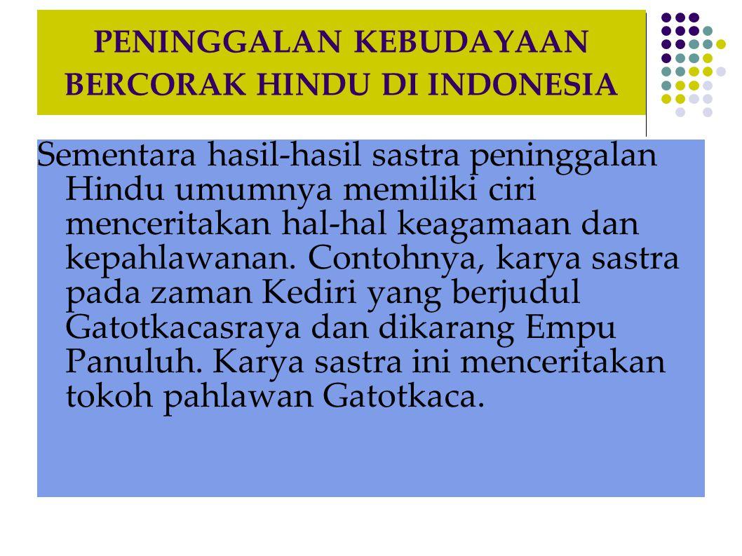 PENINGGALAN KEBUDAYAAN BERCORAK HINDU DI INDONESIA Sementara hasil-hasil sastra peninggalan Hindu umumnya memiliki ciri menceritakan hal-hal keagamaan