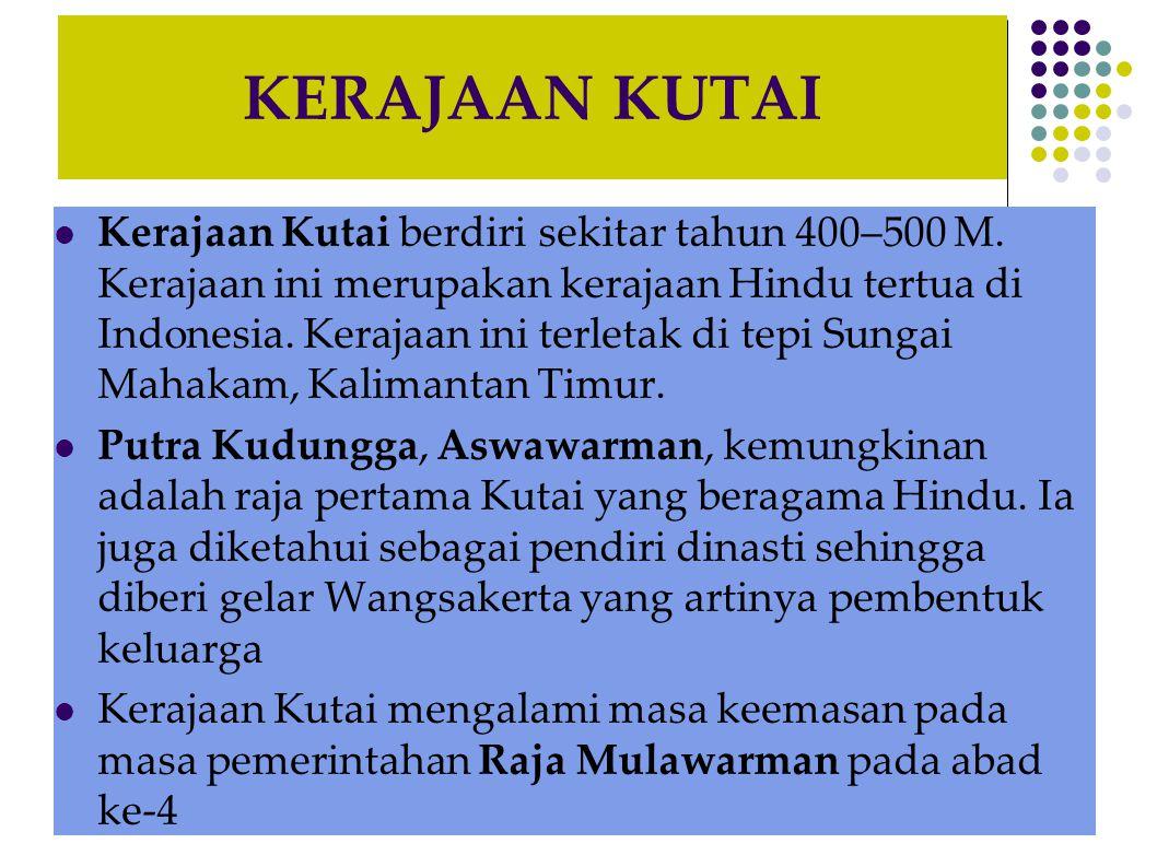 KERAJAAN KUTAI  Kerajaan Kutai berdiri sekitar tahun 400–500 M. Kerajaan ini merupakan kerajaan Hindu tertua di Indonesia. Kerajaan ini terletak di t