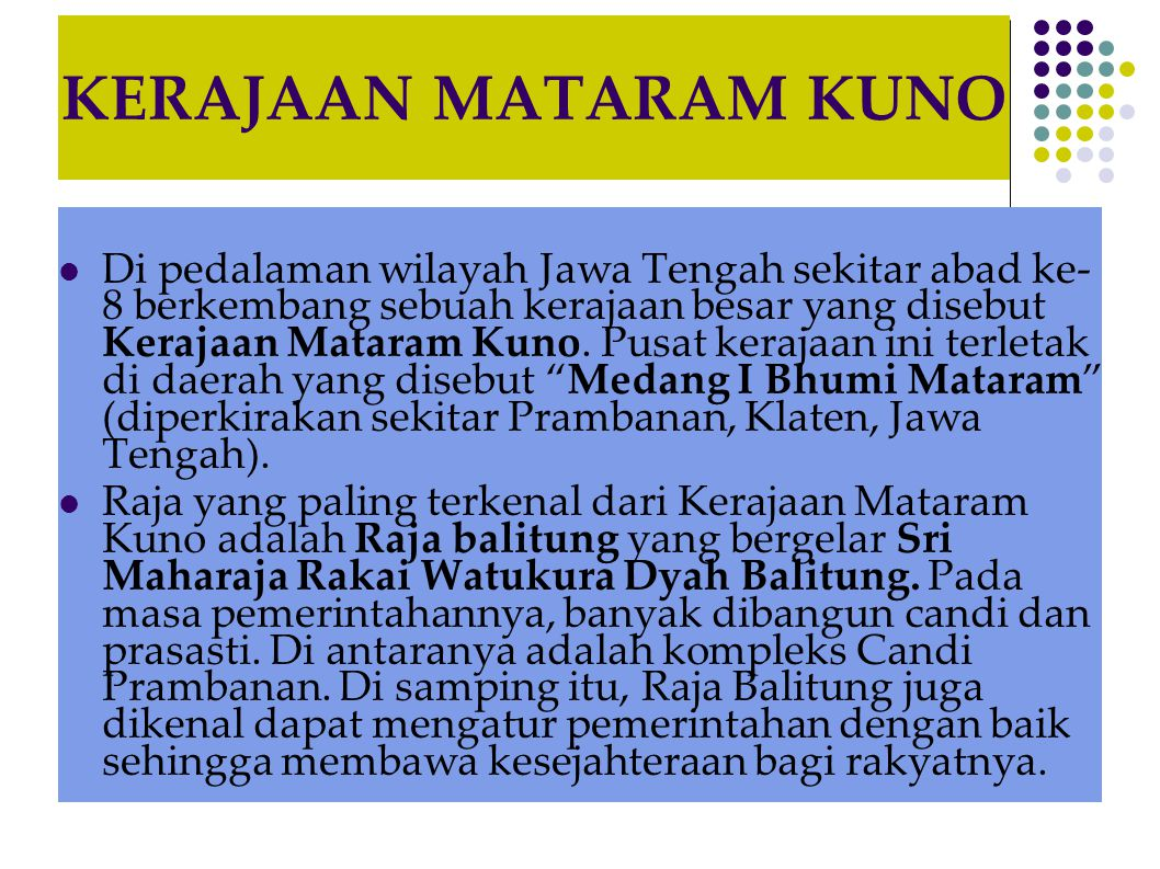 KERAJAAN MATARAM KUNO  Di pedalaman wilayah Jawa Tengah sekitar abad ke- 8 berkembang sebuah kerajaan besar yang disebut Kerajaan Mataram Kuno. Pusat