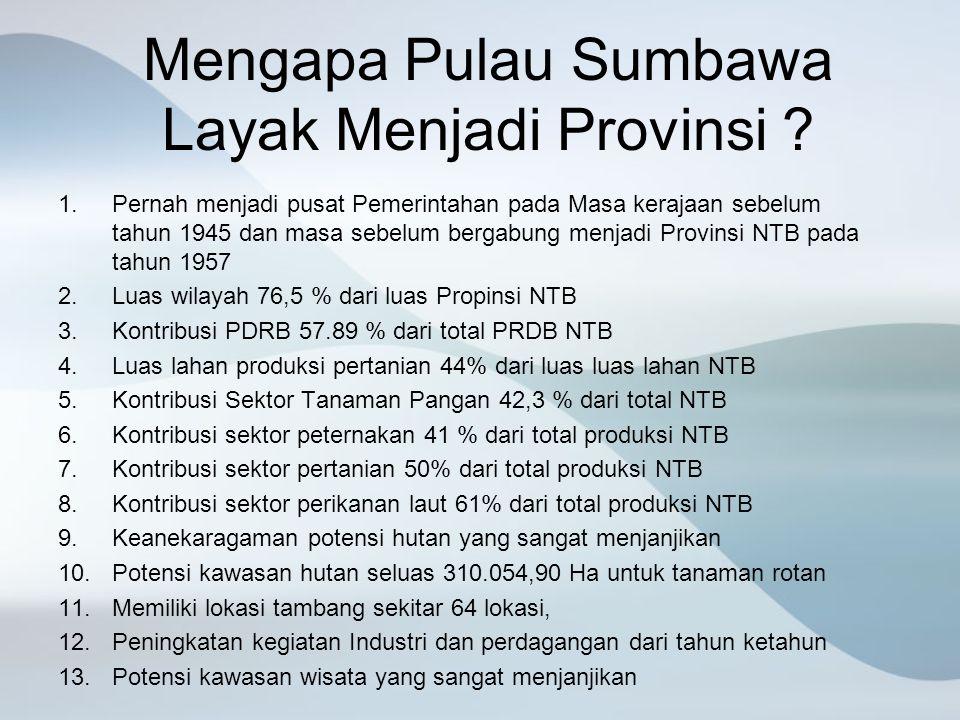 Mengapa Pulau Sumbawa Layak Menjadi Provinsi ? 1.Pernah menjadi pusat Pemerintahan pada Masa kerajaan sebelum tahun 1945 dan masa sebelum bergabung me