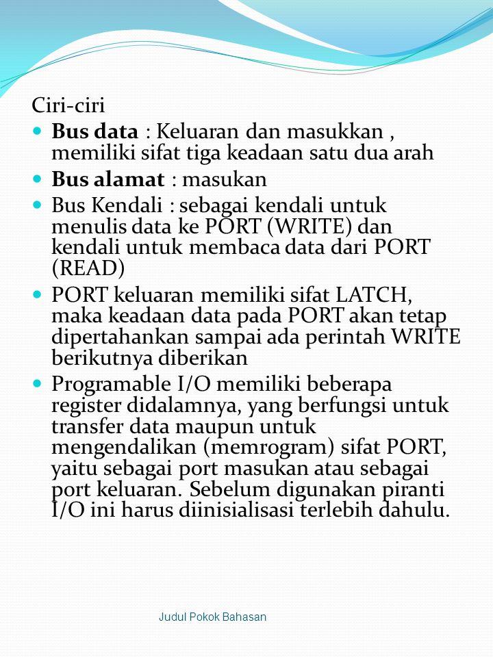 Ciri-ciri  Bus data : Keluaran dan masukkan, memiliki sifat tiga keadaan satu dua arah  Bus alamat : masukan  Bus Kendali : sebagai kendali untuk menulis data ke PORT (WRITE) dan kendali untuk membaca data dari PORT (READ)  PORT keluaran memiliki sifat LATCH, maka keadaan data pada PORT akan tetap dipertahankan sampai ada perintah WRITE berikutnya diberikan  Programable I/O memiliki beberapa register didalamnya, yang berfungsi untuk transfer data maupun untuk mengendalikan (memrogram) sifat PORT, yaitu sebagai port masukan atau sebagai port keluaran.