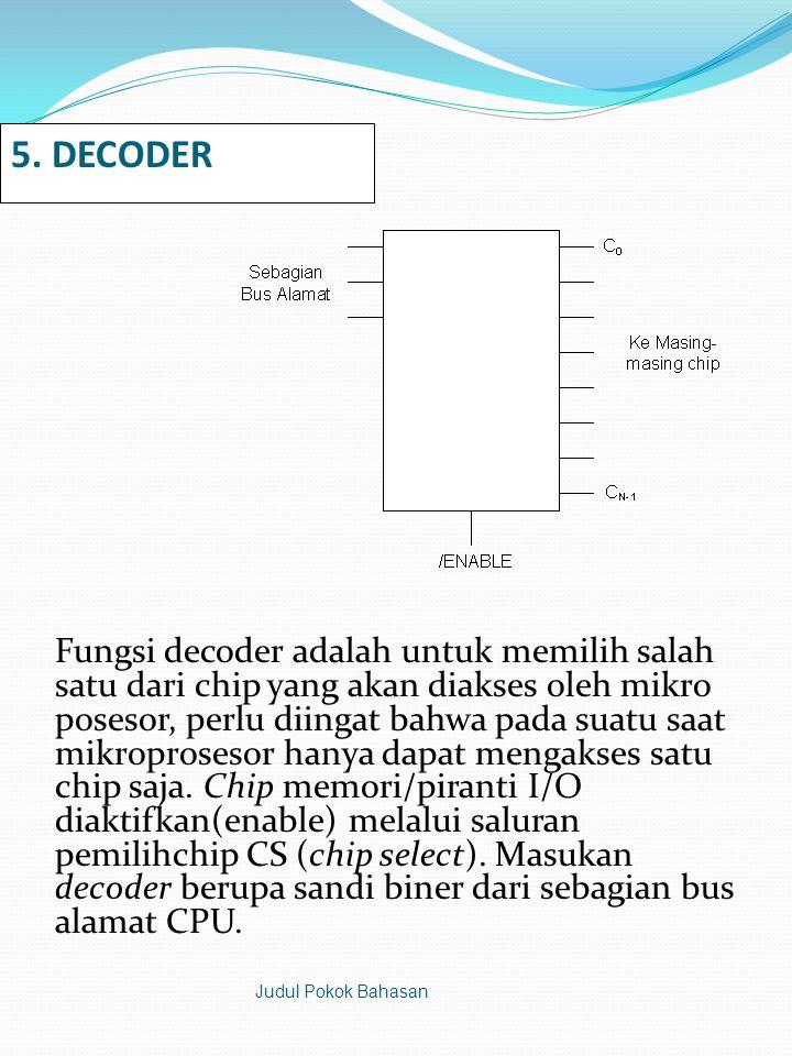 5. DECODER Fungsi decoder adalah untuk memilih salah satu dari chip yang akan diakses oleh mikro posesor, perlu diingat bahwa pada suatu saat mikropro