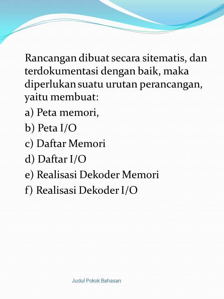 Rancangan dibuat secara sitematis, dan terdokumentasi dengan baik, maka diperlukan suatu urutan perancangan, yaitu membuat: a) Peta memori, b) Peta I/O c) Daftar Memori d) Daftar I/O e) Realisasi Dekoder Memori f) Realisasi Dekoder I/O Judul Pokok Bahasan