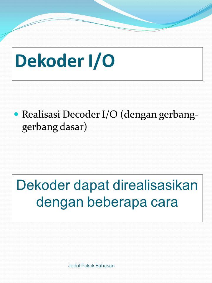 Dekoder I/O  Realisasi Decoder I/O (dengan gerbang- gerbang dasar) Judul Pokok Bahasan Dekoder dapat direalisasikan dengan beberapa cara