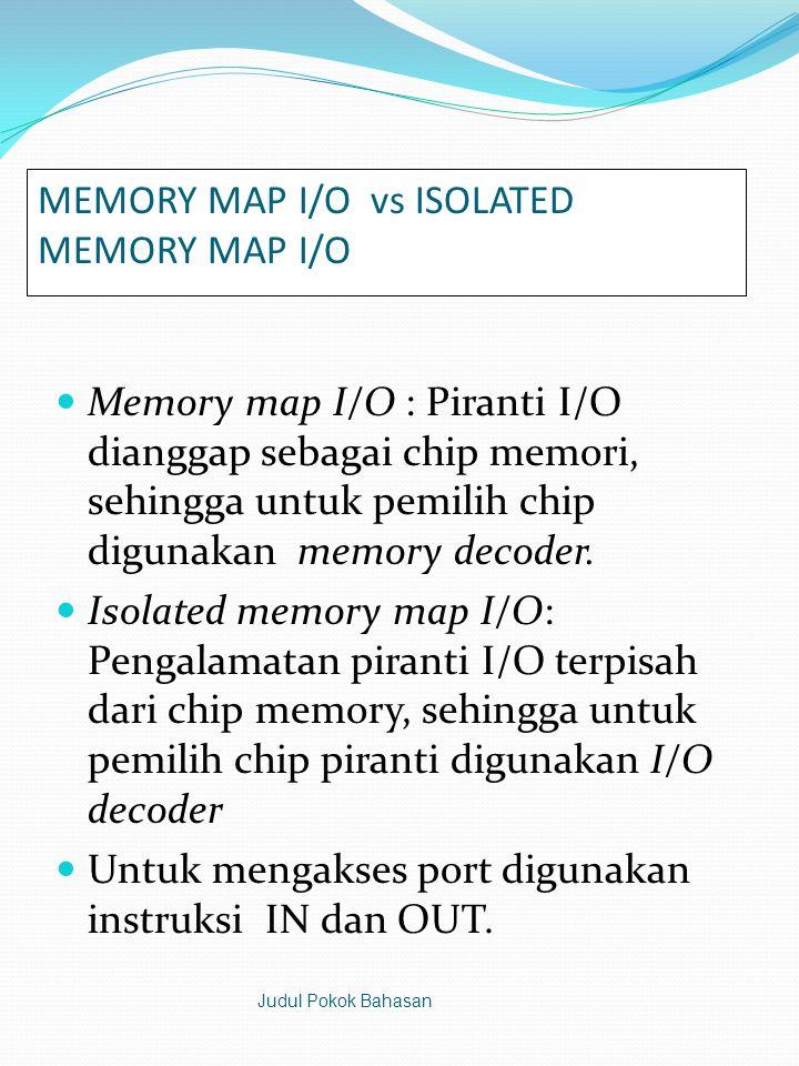 MEMORY MAP I/O vs ISOLATED MEMORY MAP I/O  Memory map I/O : Piranti I/O dianggap sebagai chip memori, sehingga untuk pemilih chip digunakan memory decoder.