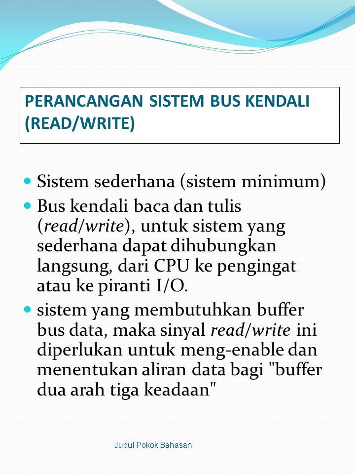 PERANCANGAN SISTEM BUS KENDALI (READ/WRITE)  Sistem sederhana (sistem minimum)  Bus kendali baca dan tulis (read/write), untuk sistem yang sederhana dapat dihubungkan langsung, dari CPU ke pengingat atau ke piranti I/O.
