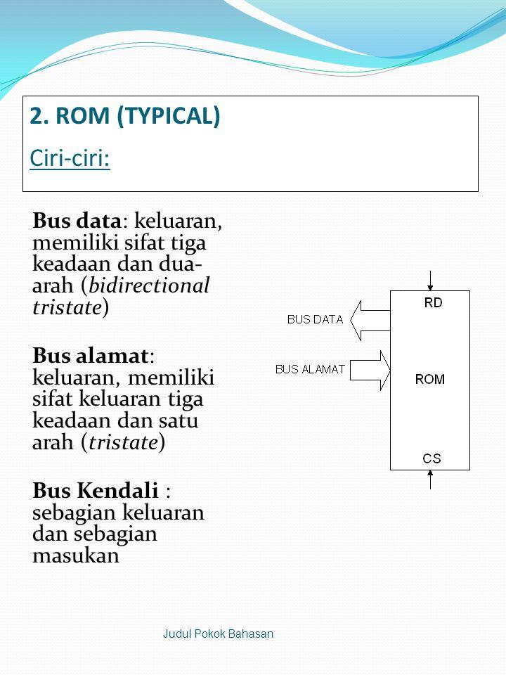 2. ROM (TYPICAL) Ciri-ciri: Bus data: keluaran, memiliki sifat tiga keadaan dan dua- arah (bidirectional tristate) Bus alamat: keluaran, memiliki sifa