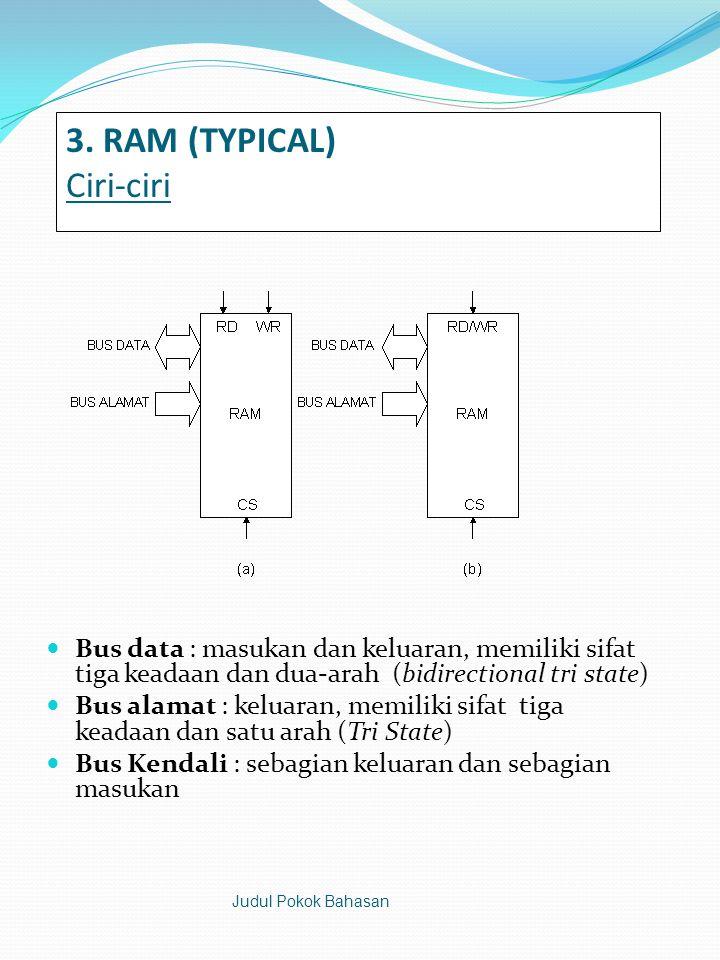 3. RAM (TYPICAL) Ciri-ciri  Bus data : masukan dan keluaran, memiliki sifat tiga keadaan dan dua-arah (bidirectional tri state)  Bus alamat : keluar