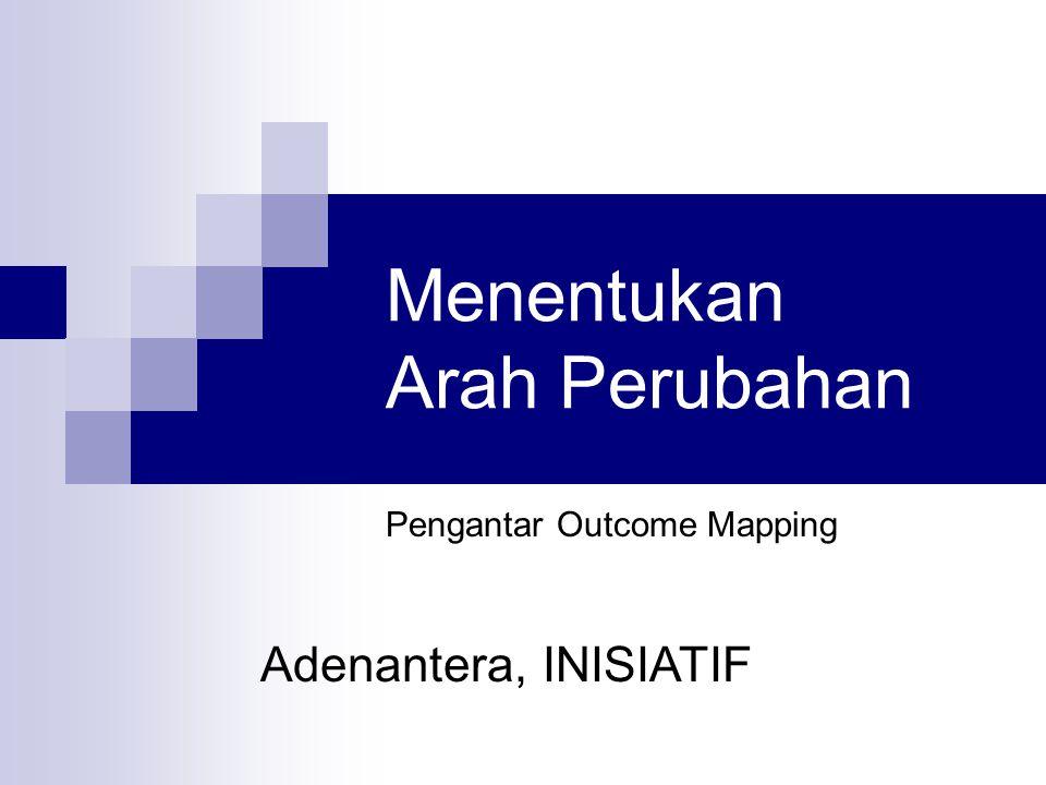 Outline Sesi Ini  Review Proses Sebelumnya dan bagaimana keterhubungan materi sebelumnya dengan materi pada sesi ini  Pemaparan tentang prinsip dan konsep penentuan arah perubahan  Penjelasan tenteng Outcome Mapping  Simulasi Kelompok  Review Hasil Diskusi Kelompok