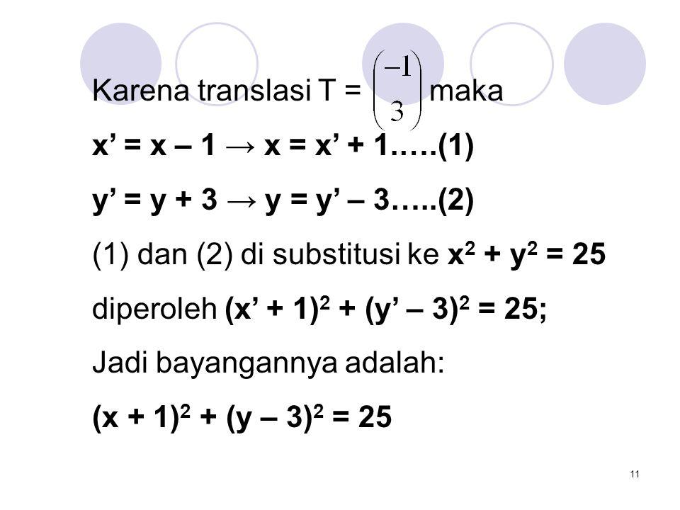 11 Karena translasi T = maka x' = x – 1 → x = x' + 1.….(1) y' = y + 3 → y = y' – 3…..(2) (1) dan (2) di substitusi ke x 2 + y 2 = 25 diperoleh (x' + 1