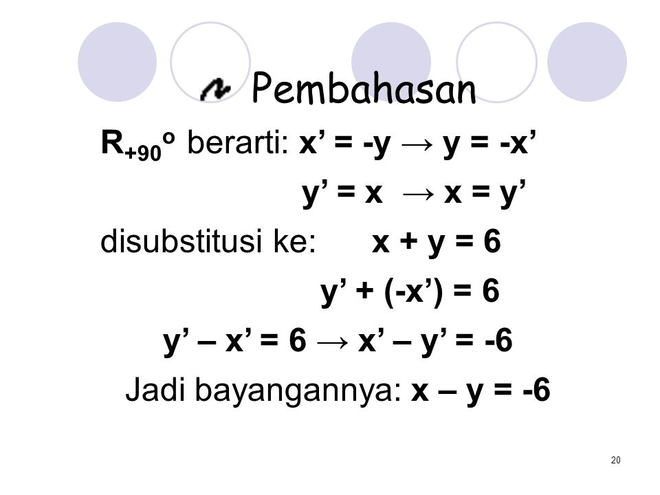 20 Pembahasan R +90 o berarti: x' = -y → y = -x' y' = x → x = y' disubstitusi ke: x + y = 6 y' + (-x') = 6 y' – x' = 6 → x' – y' = -6 Jadi bayangannya