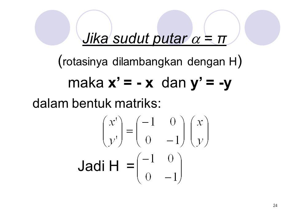 24 Jika sudut putar  = π ( rotasinya dilambangkan dengan H ) maka x' = - x dan y' = -y dalam bentuk matriks: Jadi H =