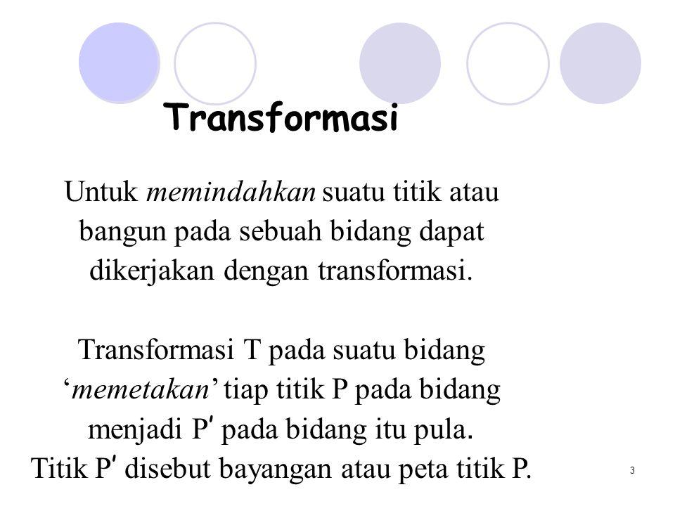 3 Transformasi Untuk memindahkan suatu titik atau bangun pada sebuah bidang dapat dikerjakan dengan transformasi. Transformasi T pada suatu bidang 'me