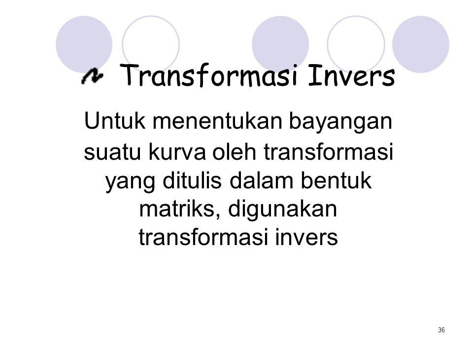 36 Transformasi Invers Untuk menentukan bayangan suatu kurva oleh transformasi yang ditulis dalam bentuk matriks, digunakan transformasi invers