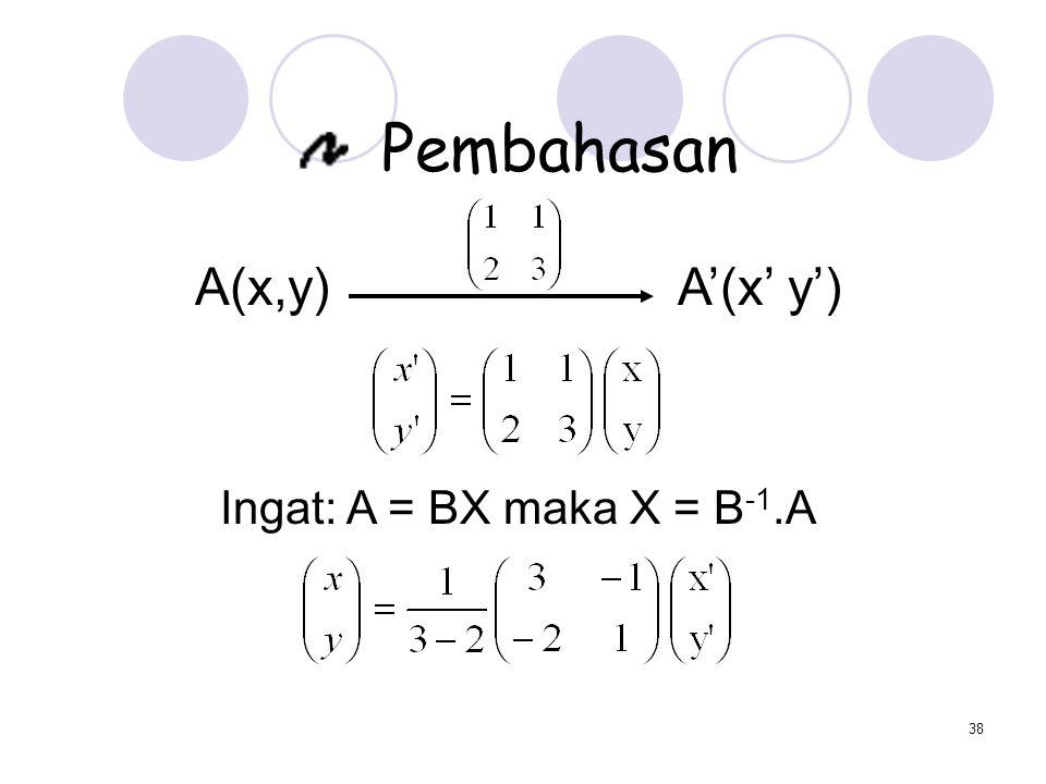 38 Pembahasan A(x,y) A'(x' y') Ingat: A = BX maka X = B -1.A