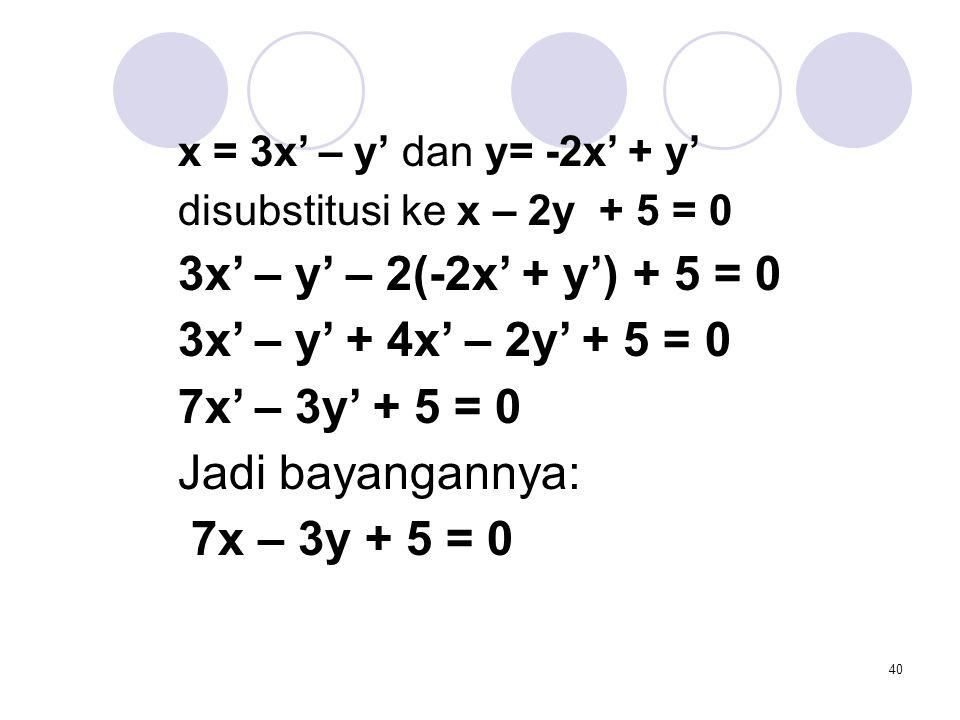 40 x = 3x' – y' dan y= -2x' + y' disubstitusi ke x – 2y + 5 = 0 3x' – y' – 2(-2x' + y') + 5 = 0 3x' – y' + 4x' – 2y' + 5 = 0 7x' – 3y' + 5 = 0 Jadi ba