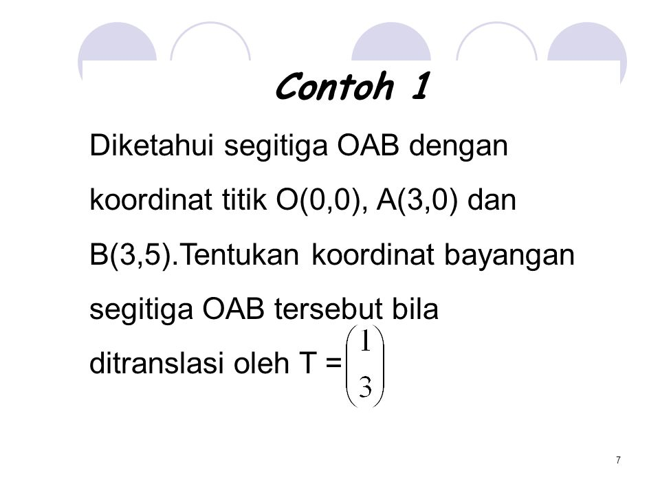 7 Contoh 1 Diketahui segitiga OAB dengan koordinat titik O(0,0), A(3,0) dan B(3,5).Tentukan koordinat bayangan segitiga OAB tersebut bila ditranslasi