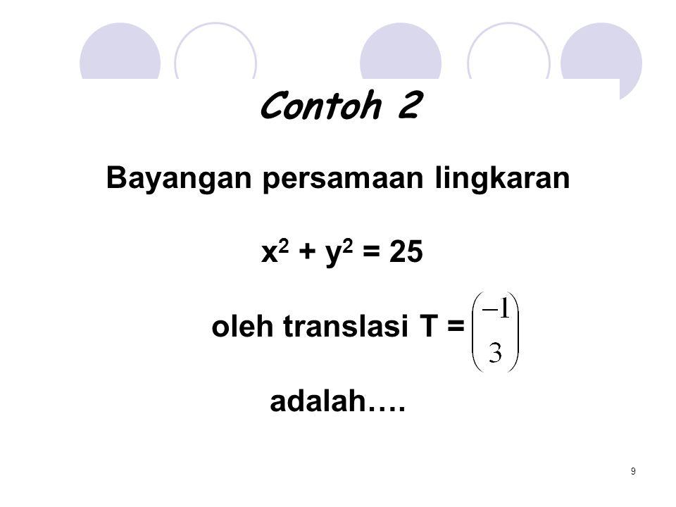 9 Contoh 2 Bayangan persamaan lingkaran x 2 + y 2 = 25 oleh translasi T = adalah….