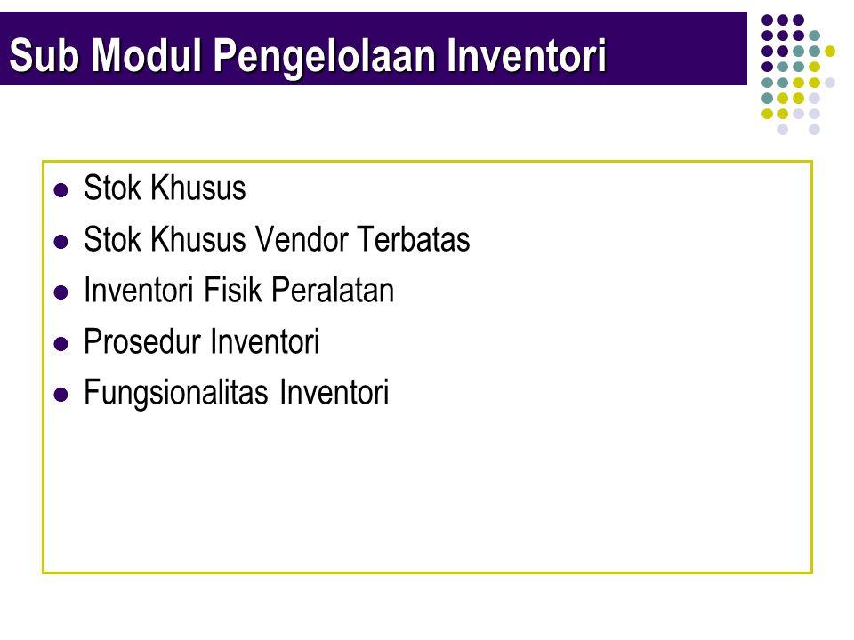 Sub Modul Pengelolaan Inventori  Stok Khusus  Stok Khusus Vendor Terbatas  Inventori Fisik Peralatan  Prosedur Inventori  Fungsionalitas Inventori