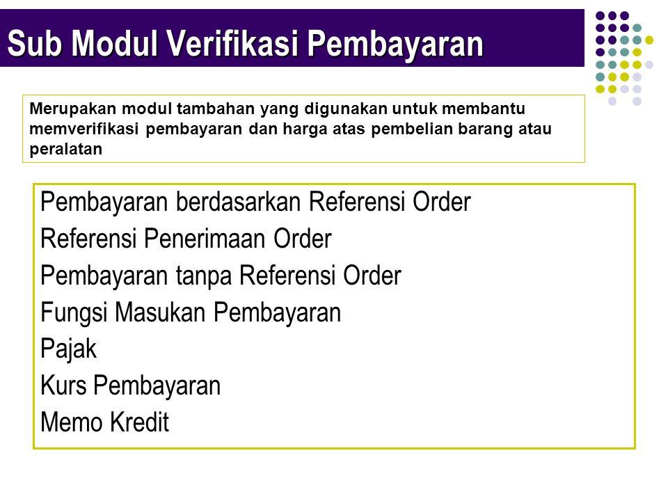 Sub Modul Verifikasi Pembayaran Pembayaran berdasarkan Referensi Order Referensi Penerimaan Order Pembayaran tanpa Referensi Order Fungsi Masukan Pembayaran Pajak Kurs Pembayaran Memo Kredit Merupakan modul tambahan yang digunakan untuk membantu memverifikasi pembayaran dan harga atas pembelian barang atau peralatan