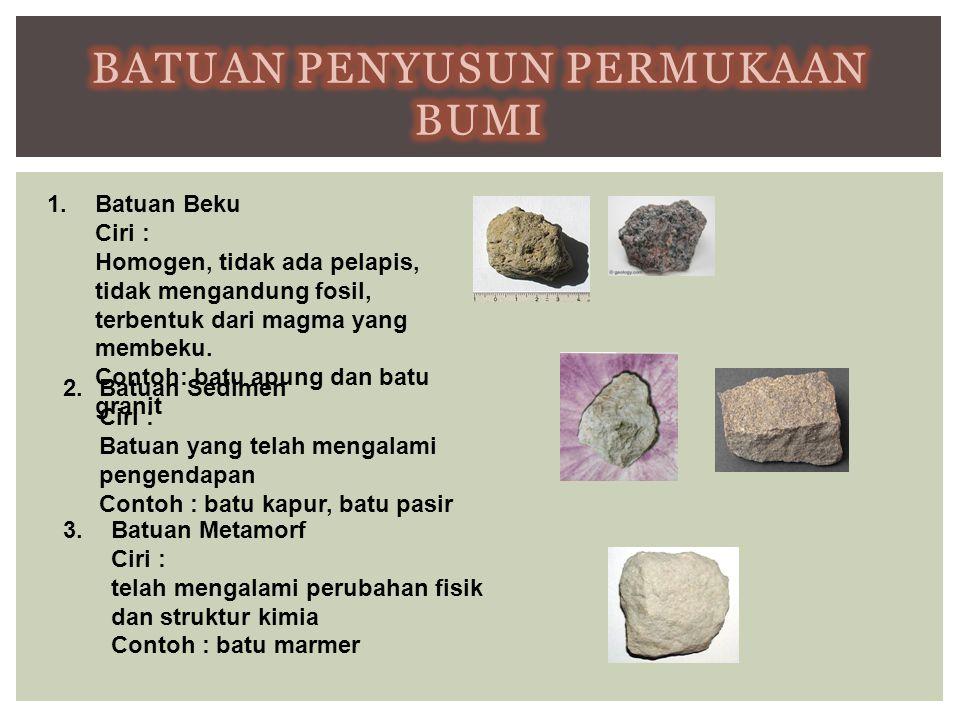1.Batuan Beku Ciri : Homogen, tidak ada pelapis, tidak mengandung fosil, terbentuk dari magma yang membeku. Contoh: batu apung dan batu granit 2.Batua