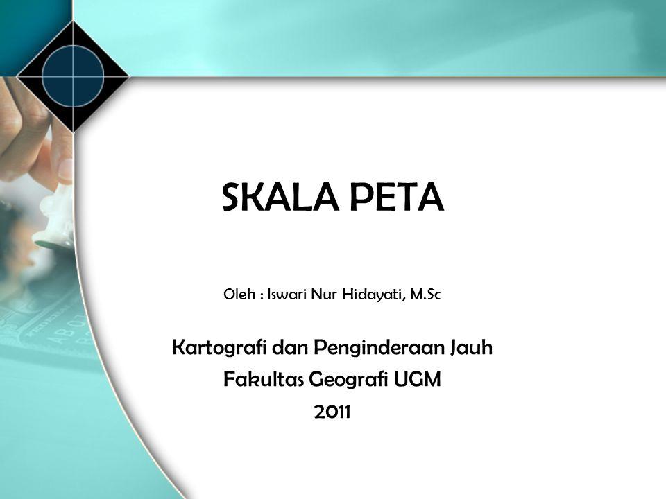 SKALA PETA Oleh : Iswari Nur Hidayati, M.Sc Kartografi dan Penginderaan Jauh Fakultas Geografi UGM 2011