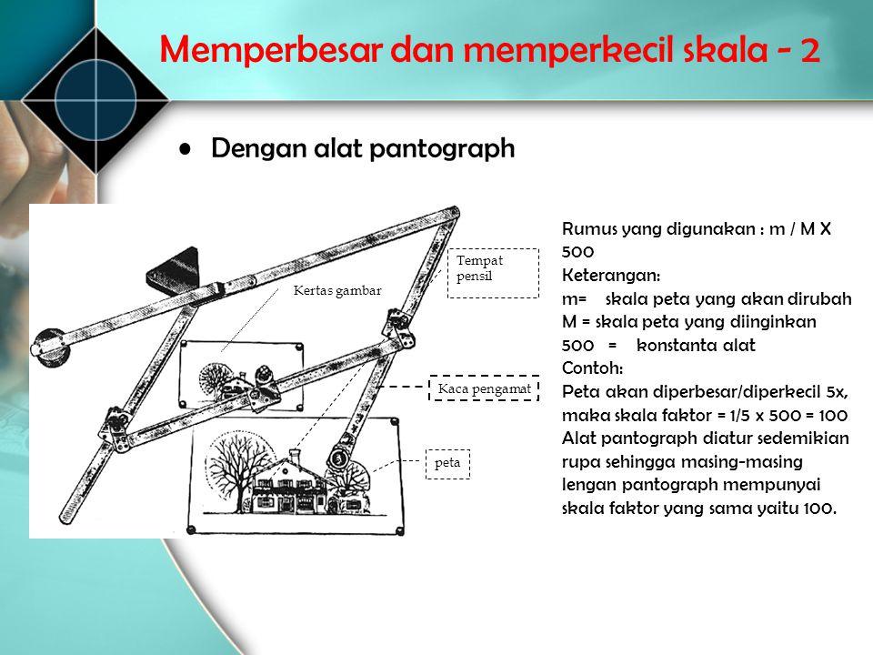 Memperbesar dan memperkecil skala - 2 •Dengan alat pantograph Tempat pensil Kaca pengamat Kertas gambar peta Rumus yang digunakan : m / M X 500 Ketera