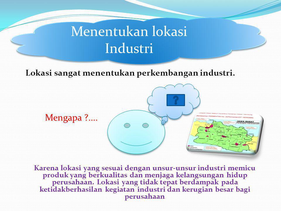 Lokasi sangat menentukan perkembangan industri. Mengapa ?.... Karena lokasi yang sesuai dengan unsur-unsur industri memicu produk yang berkualitas dan