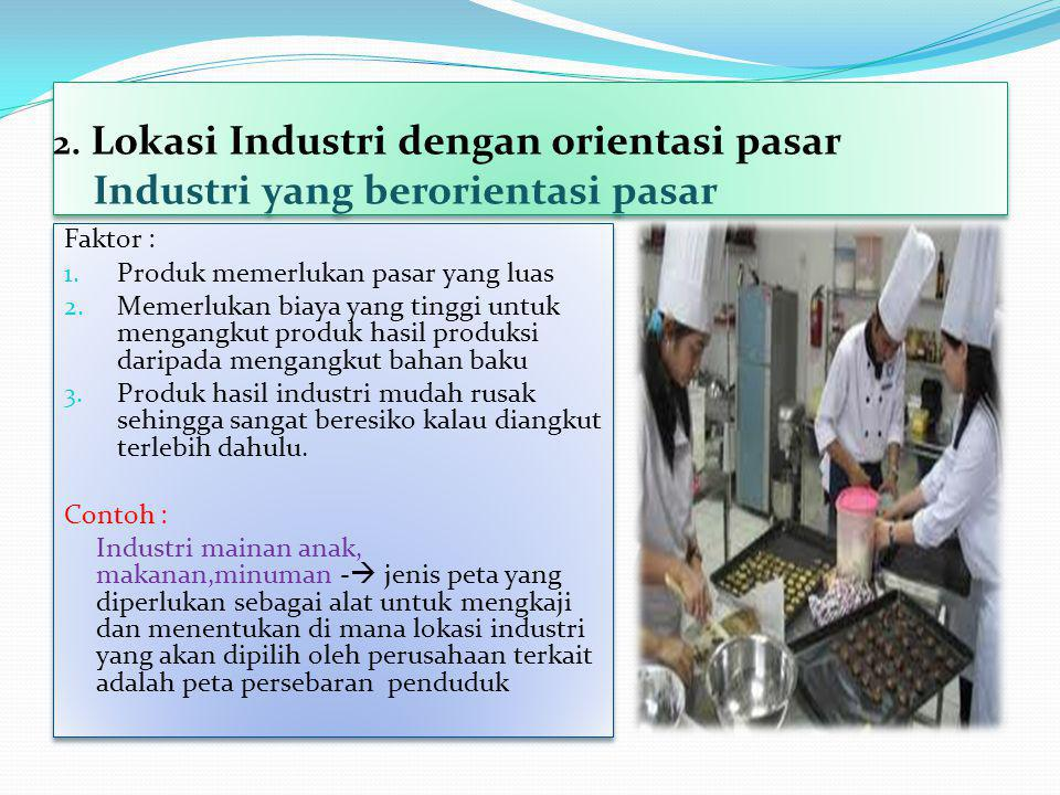 2. Lokasi Industri dengan orientasi pasar Industri yang berorientasi pasar Faktor : 1. Produk memerlukan pasar yang luas 2. Memerlukan biaya yang ting