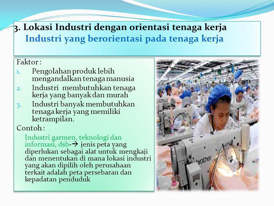 3. Lokasi Industri dengan orientasi tenaga kerja Industri yang berorientasi pada tenaga kerja Faktor : 1. Pengolahan produk lebih mengandalkan tenaga