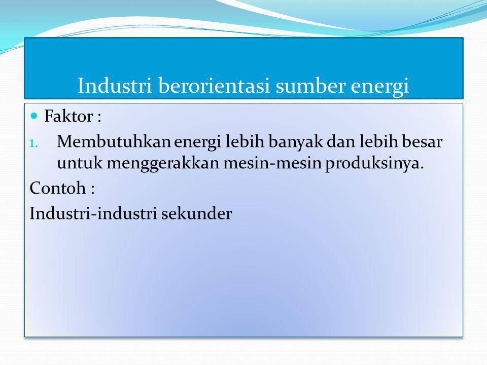 Industri berorientasi sumber energi  Faktor : 1. Membutuhkan energi lebih banyak dan lebih besar untuk menggerakkan mesin-mesin produksinya. Contoh :
