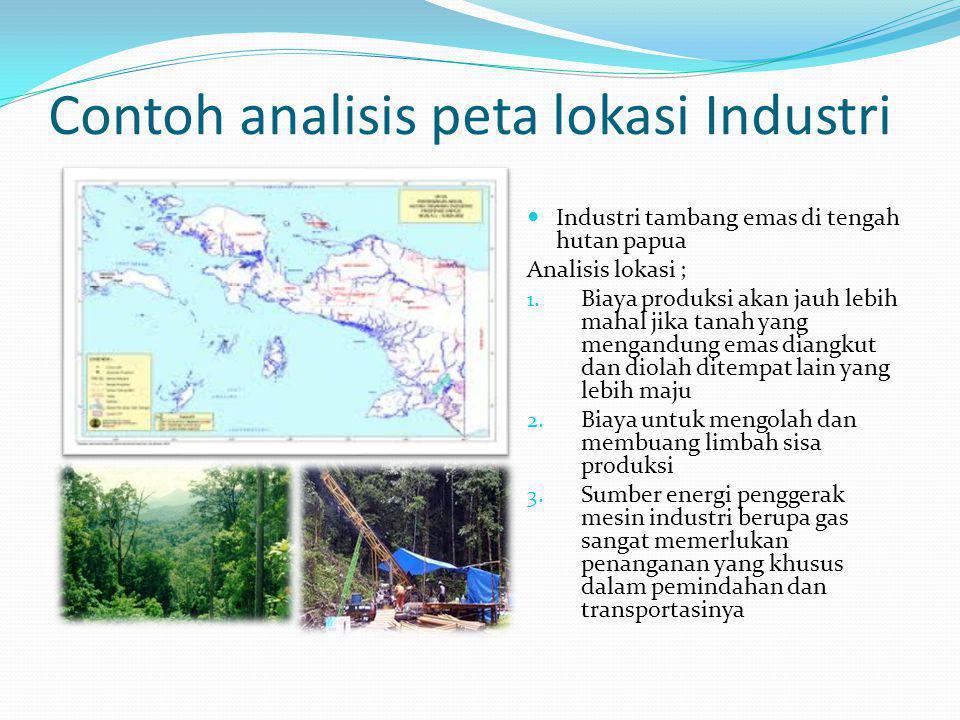 Contoh analisis peta lokasi Industri  Industri tambang emas di tengah hutan papua Analisis lokasi ; 1. Biaya produksi akan jauh lebih mahal jika tana