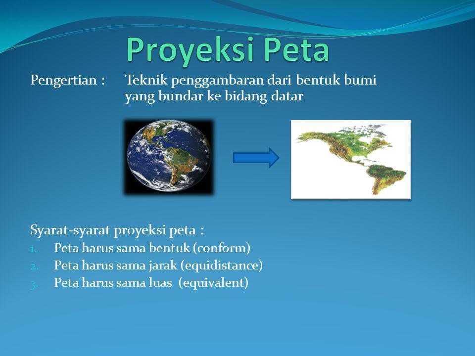 Pengertian : Teknik penggambaran dari bentuk bumi yang bundar ke bidang datar Syarat-syarat proyeksi peta : 1. Peta harus sama bentuk (conform) 2. Pet