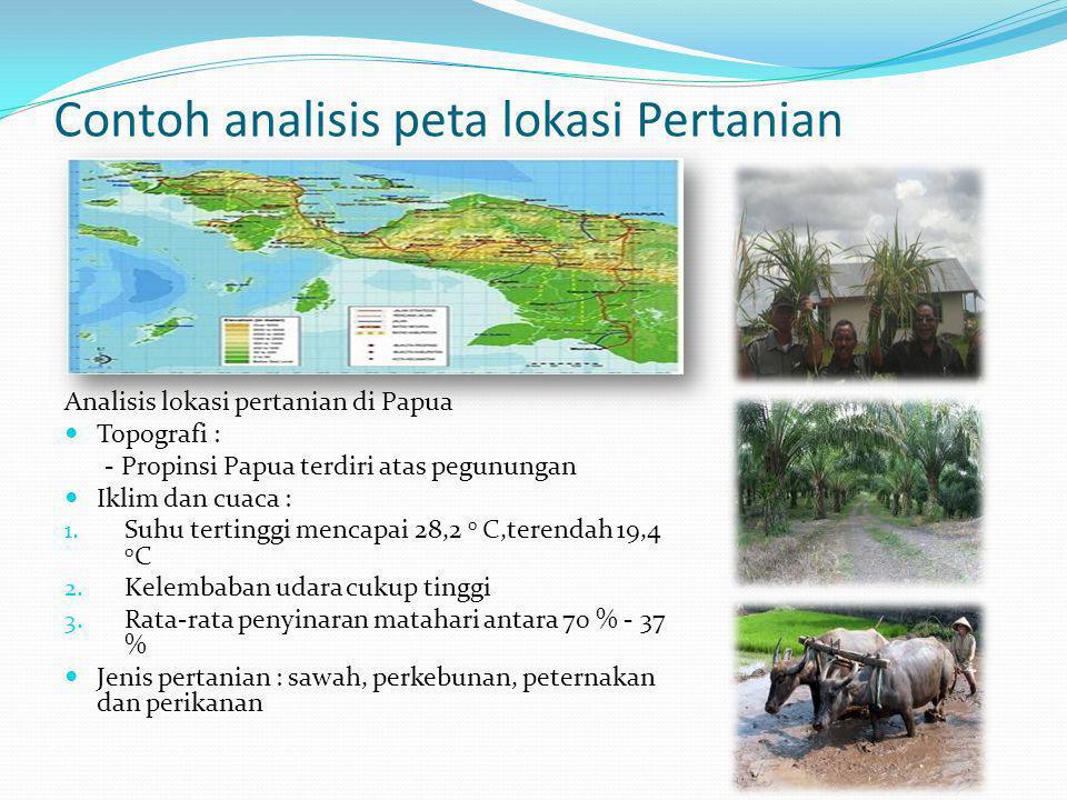 Contoh analisis peta lokasi Pertanian Analisis lokasi pertanian di Papua  Topografi : - Propinsi Papua terdiri atas pegunungan  Iklim dan cuaca : 1.