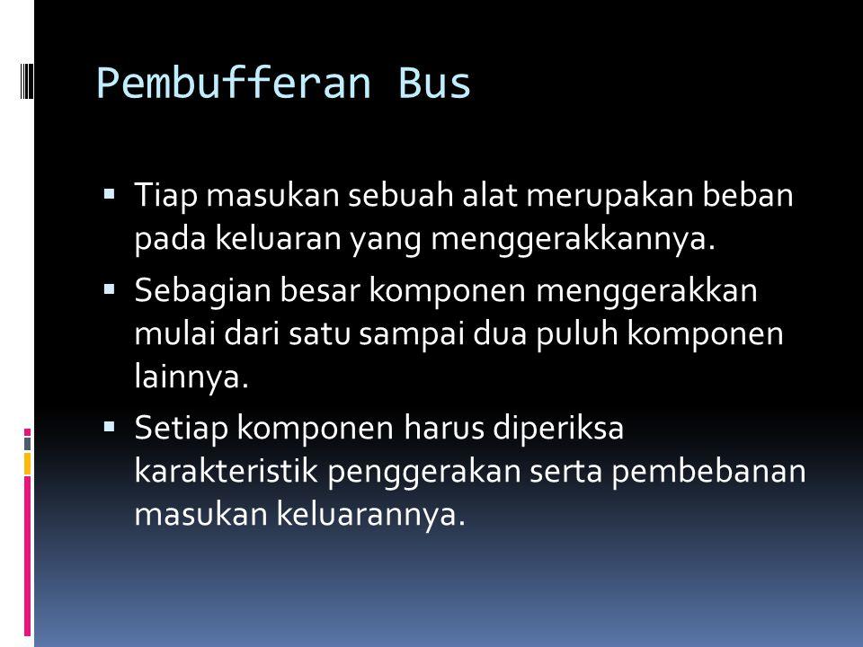 Pembufferan Bus  Tiap masukan sebuah alat merupakan beban pada keluaran yang menggerakkannya.  Sebagian besar komponen menggerakkan mulai dari satu