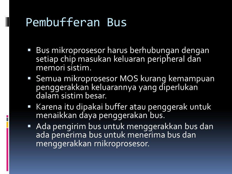 Pembufferan Bus  Bus mikroprosesor harus berhubungan dengan setiap chip masukan keluaran peripheral dan memori sistim.  Semua mikroprosesor MOS kura
