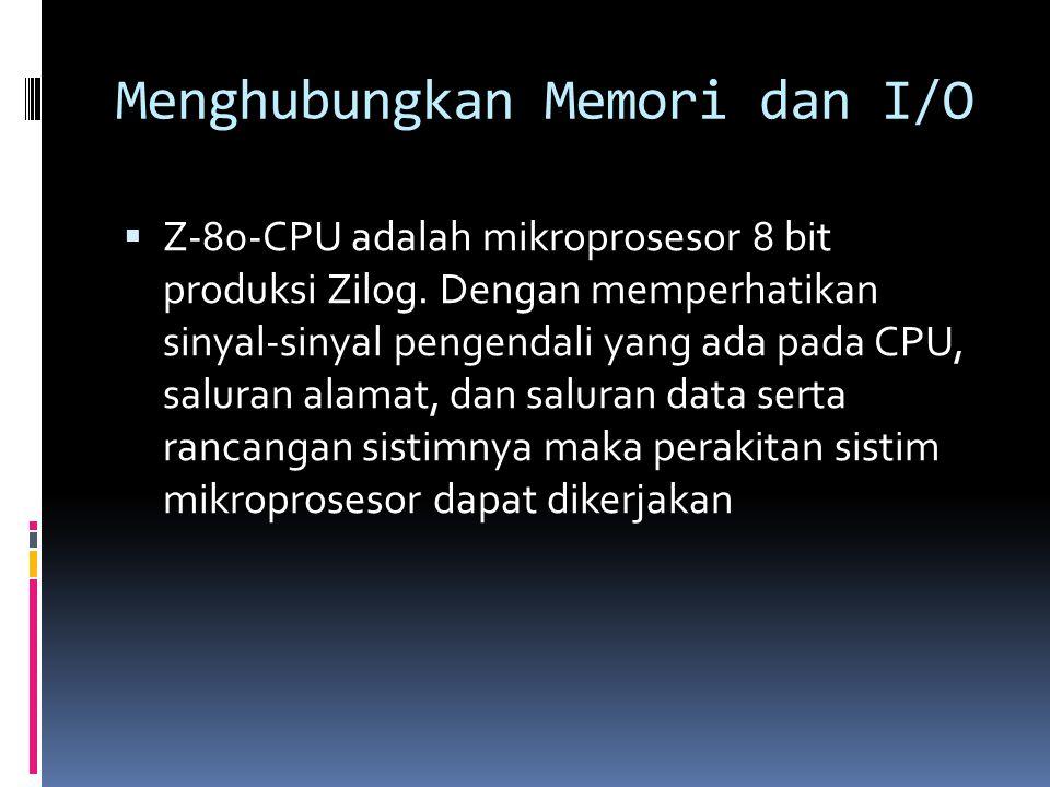 Menghubungkan Memori dan I/O  Z-80-CPU adalah mikroprosesor 8 bit produksi Zilog. Dengan memperhatikan sinyal-sinyal pengendali yang ada pada CPU, sa