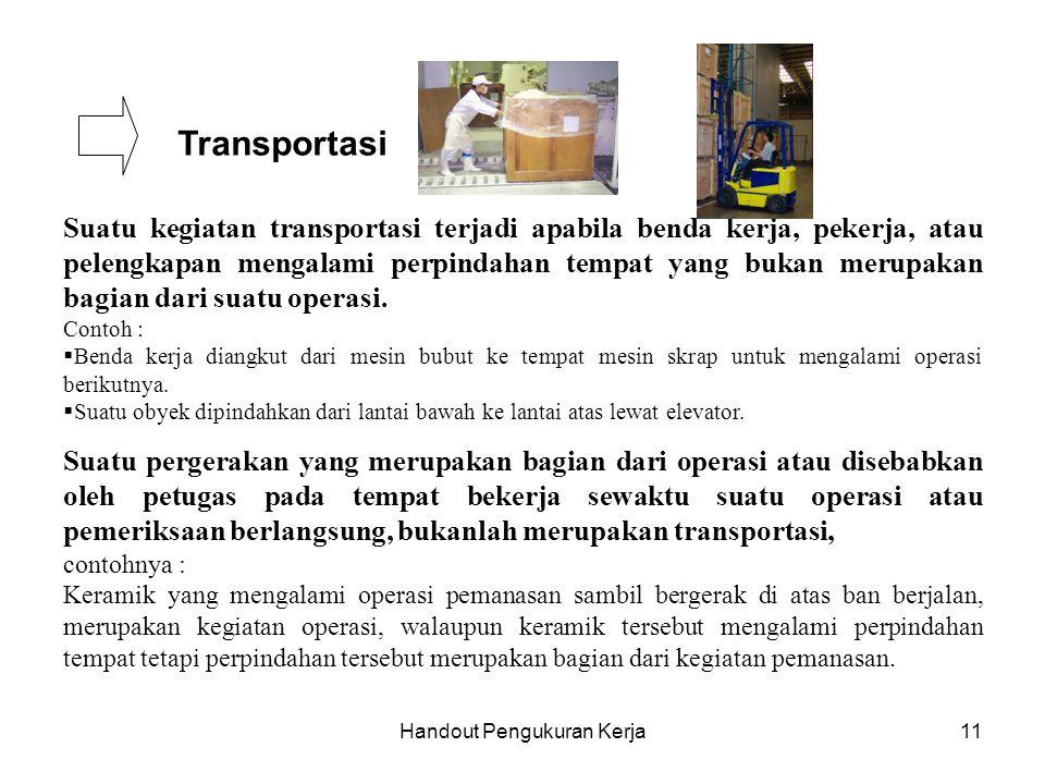 Handout Pengukuran Kerja11 Transportasi Suatu kegiatan transportasi terjadi apabila benda kerja, pekerja, atau pelengkapan mengalami perpindahan tempa