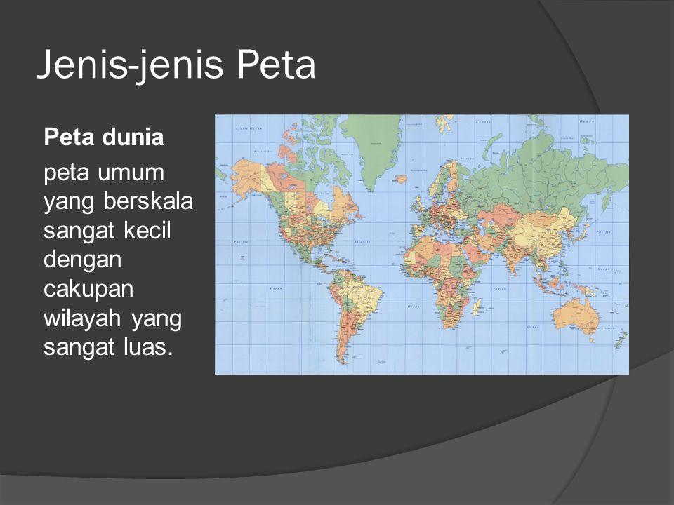 Jenis-jenis Peta Peta dunia peta umum yang berskala sangat kecil dengan cakupan wilayah yang sangat luas.