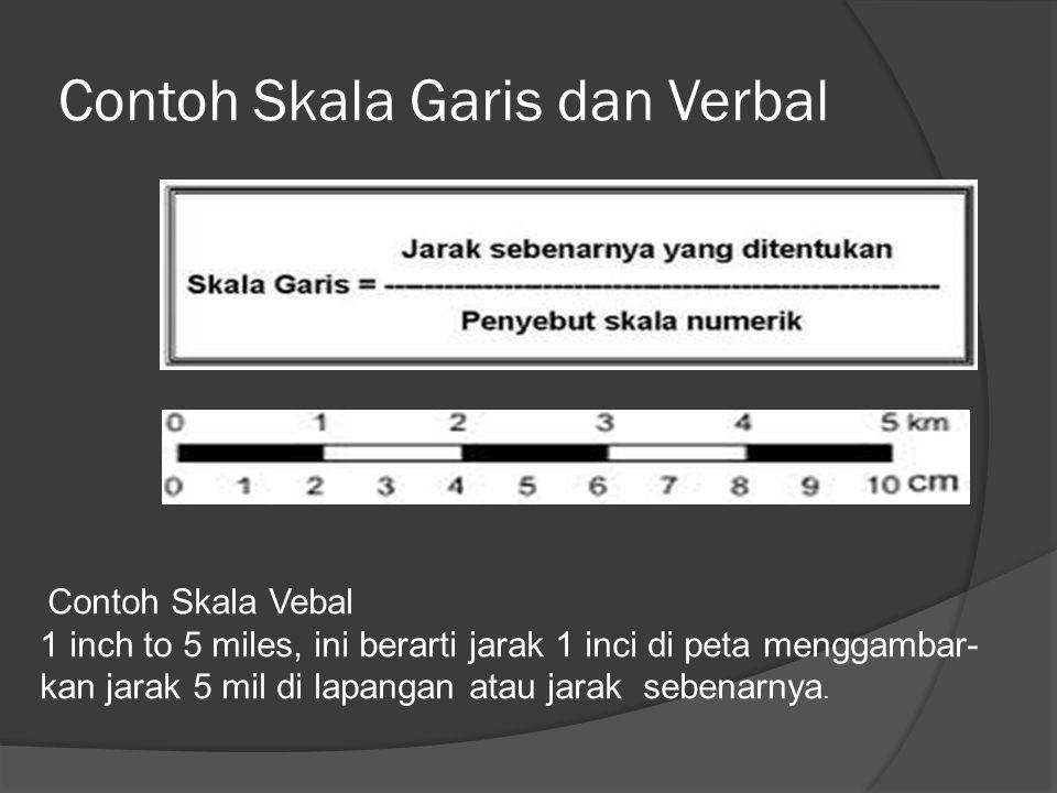 Contoh Skala Garis dan Verbal Contoh Skala Vebal 1 inch to 5 miles, ini berarti jarak 1 inci di peta menggambar- kan jarak 5 mil di lapangan atau jara